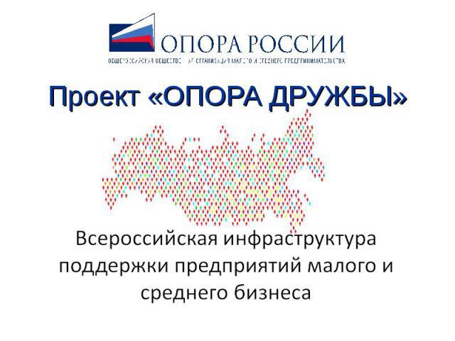 Проект «ОПОРА ДРУЖБЫ» Всероссийская инфраструктура поддержки предприятий малого и среднего бизнеса