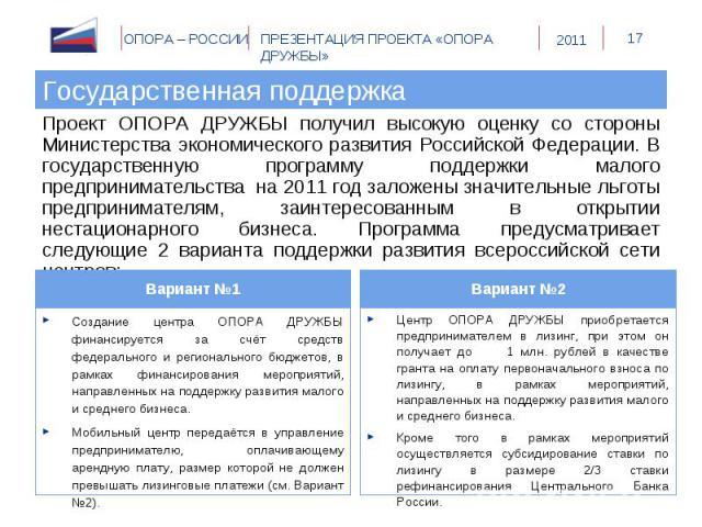 Государственная поддержка Проект ОПОРА ДРУЖБЫ получил высокую оценку со стороны Министерства экономического развития Российской Федерации. В государственную программу поддержки малого предпринимательства на 2011 год заложены значительные льготы пред…