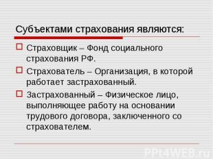 Субъектами страхования являются: Страховщик – Фонд социального страхования РФ.Ст