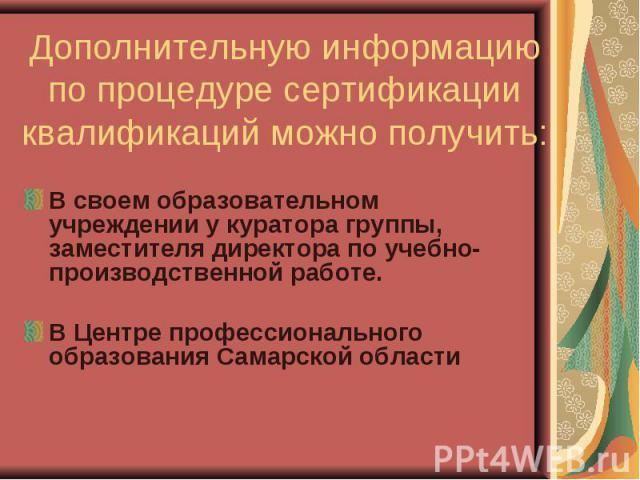 Дополнительную информацию по процедуре сертификации квалификаций можно получить: В своем образовательном учреждении у куратора группы, заместителя директора по учебно-производственной работе.В Центре профессионального образования Самарской области