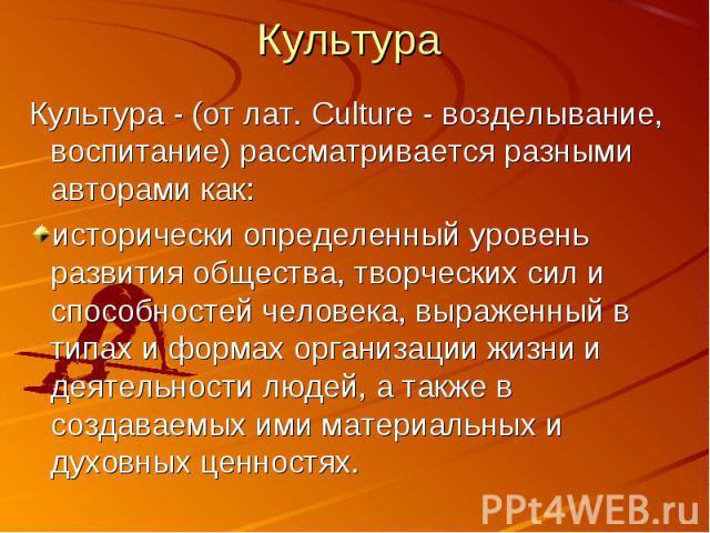 Культура Культура - (от лат. Culture - возделывание, воспитание) рассматривается разными авторами как: исторически определенный уровень развития общества, творческих сил и способностей человека, выраженный в типах и формах организации жизни и деятел…