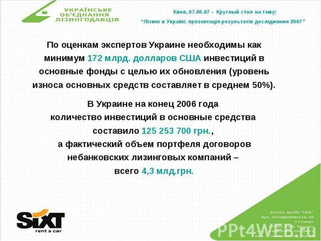 По оценкам экспертов Украине необходимы как минимум 172 млрд. долларов США инвестиций в основные фонды с целью их обновления (уровень износа основных средств составляет в среднем 50%).В Украине на конец 2006 года количество инвестиций в основные сре…