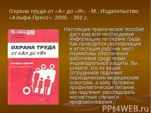 Охрана труда от «А» до «Я». - М.: Издательство «Альфа-Пресс». Настоящее практиче
