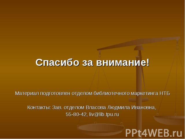 Спасибо за внимание!Материал подготовлен отделом библиотечного маркетинга НТБКонтакты: Зав. отделом Власова Людмила Ивановна, 55-80-42, liv@lib.tpu.ru