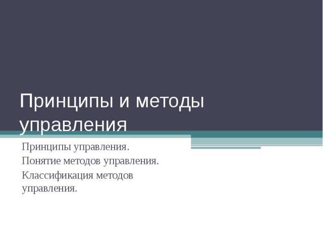 Принципы и методы управления Принципы управления.Понятие методов управления.Классификация методов управления.
