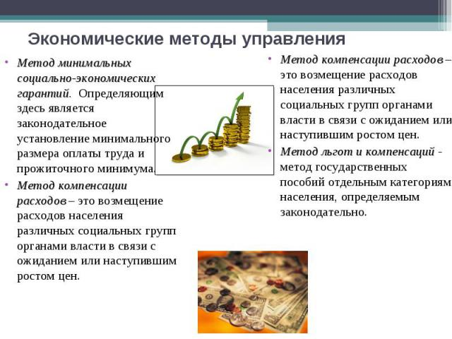 Экономические методы управления Метод минимальных социально-экономических гарантий. Определяющим здесь является законодательное установление минимального размера оплаты труда и прожиточного минимума.Метод компенсации расходов – это возмещение расход…