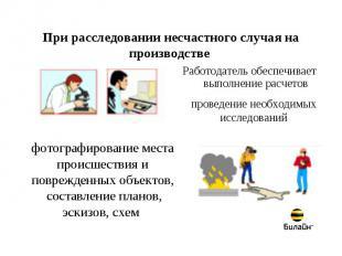 При расследовании несчастного случая на производстве Работодатель обеспечивает в
