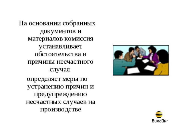 На основании собранных документов и материалов комиссия устанавливает обстоятельства и причины несчастного случая определяет меры по устранению причин и предупреждению несчастных случаев на производстве