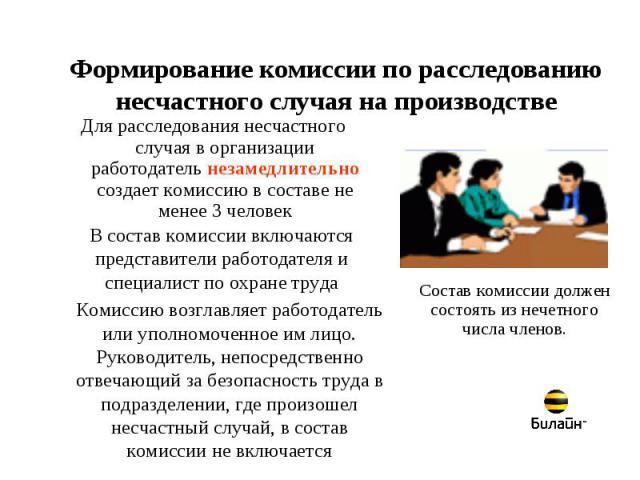 Формирование комиссии по расследованию несчастного случая на производстве Для расследования несчастного случая в организации работодатель незамедлительно создает комиссию в составе не менее 3 человекВ состав комиссии включаются представители работод…