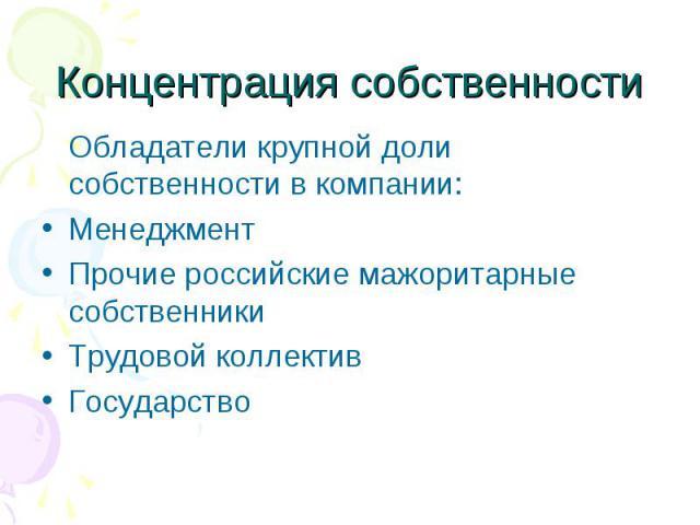 Концентрация собственности Обладатели крупной доли собственности в компании:МенеджментПрочие российские мажоритарные собственникиТрудовой коллективГосударство