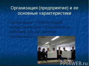 Организация (предприятие) и ее основные характеристики Организация – группа люде