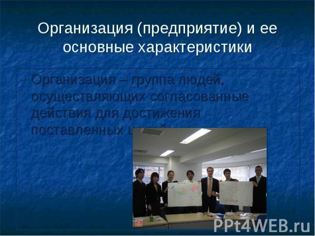 Организация (предприятие) и ее основные характеристики Организация – группа людей, осуществляющих согласованные действия для достижения поставленных целей.