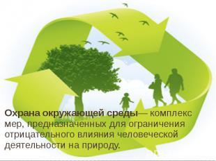 Охрана окружающей среды— комплекс мер, предназначенных для ограничения отрицател
