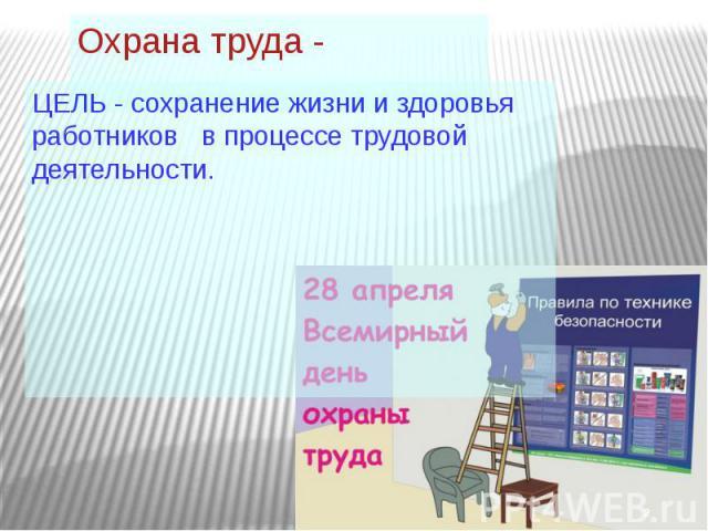 Охрана труда - ЦЕЛЬ - сохранение жизни и здоровья работников в процессе трудовой деятельности.