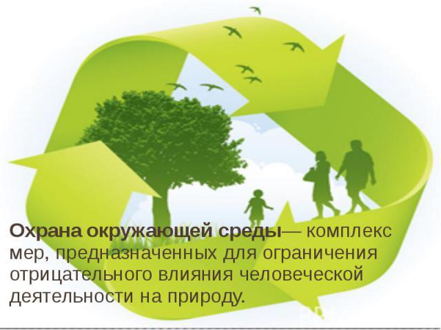 Охрана окружающей среды— комплекс мер, предназначенных для ограничения отрицательного влияния человеческой деятельности на природу.
