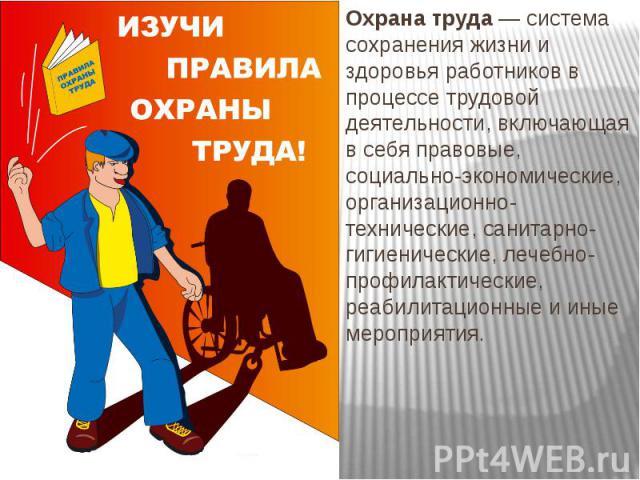 Охрана труда — система сохранения жизни и здоровья работников в процессе трудовой деятельности, включающая в себя правовые, социально-экономические, организационно-технические, санитарно-гигиенические, лечебно-профилактические, реабилитационные и ин…