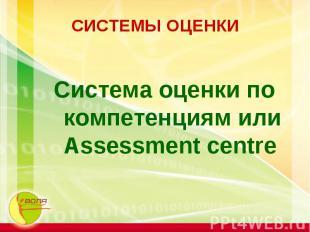 СИСТЕМЫ ОЦЕНКИ Система оценки по компетенциям или Assessment centre