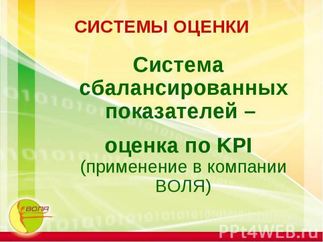 СИСТЕМЫ ОЦЕНКИ Система сбалансированных показателей – оценка по KPI (применение в компании ВОЛЯ)