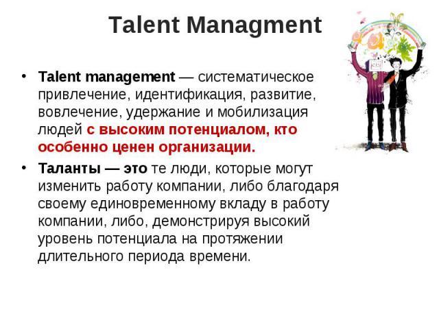 Talent Managment Talent management— систематическое привлечение, идентификация, развитие, вовлечение, удержание имобилизация людей свысоким потенциалом, кто особенно ценен организации.Таланты— это телюди, которые могут изменить работу компании,…