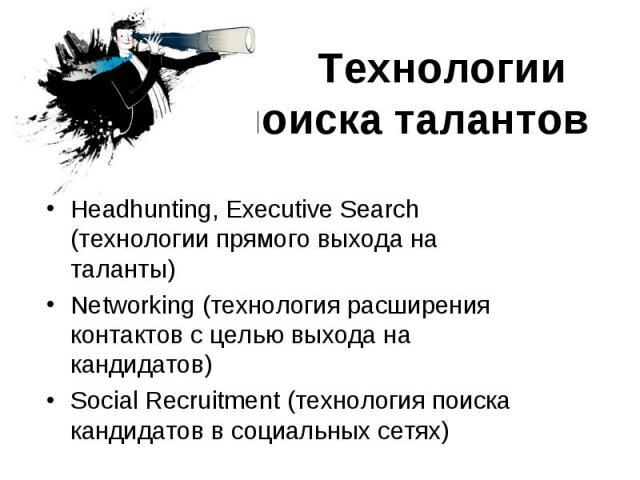 Технологии поиска талантов Headhunting, Executive Search (технологии прямого выхода на таланты)Networking (технология расширения контактов с целью выхода на кандидатов)Social Recruitment (технология поиска кандидатов в социальных сетях)