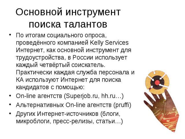 Основной инструмент поиска талантов По итогам социального опроса, проведённого компанией Kelly Services Интернет, как основной инструмент для трудоустройства, в России использует каждый четвёртый соискатель. Практически каждая служба персонала и КА …