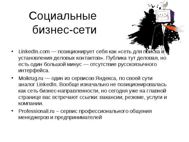 Социальные бизнес-сети LinkedIn.com — позиционирует себя как «сеть для поиска и установления деловых контактов». Публика тут деловая, но есть один большой минус — отсутствие русскоязычного интерфейса.Moikrug.ru — один из сервисов Яндекса, по своей с…