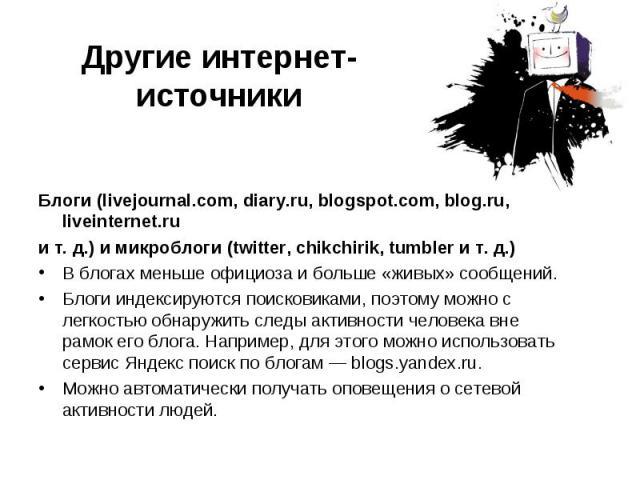 Другие интернет-источники Блоги (livejournal.com, diary.ru, blogspot.com, blog.ru, liveinternet.ruит.д.) и микроблоги (twitter, chikchirik, tumbler ит.д.) В блогах меньше официоза и больше «живых» сообщений.Блоги индексируются поисковиками, поэт…