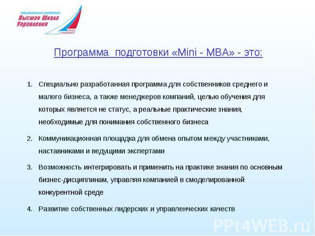 Программа подготовки «Mini - MBA» - это: Специально разработанная программа для собственников среднего и малого бизнеса, а также менеджеров компаний, целью обучения для которых является не статус, а реальные практические знания, необходимые для пони…