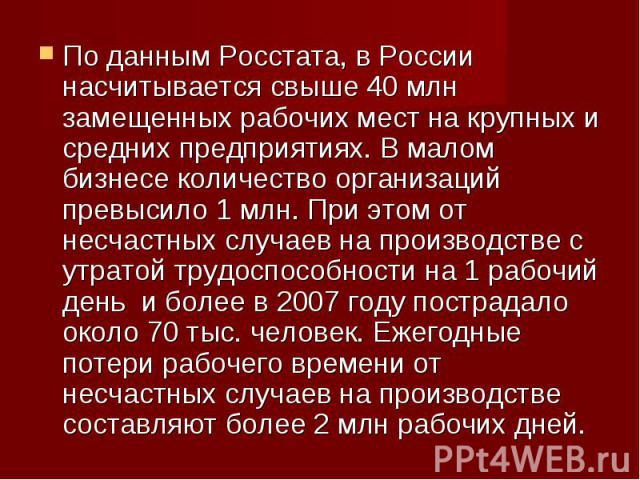 По данным Росстата, в России насчитывается свыше 40 млн замещенных рабочих мест на крупных и средних предприятиях. В малом бизнесе количество организаций превысило 1 млн. При этом от несчастных случаев на производстве с утратой трудоспособности на 1…