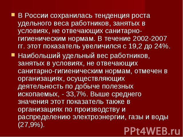 В России сохранилась тенденция роста удельного веса работников, занятых в условиях, не отвечающих санитарно-гигиеническим нормам. В течение 2002-2007 гг. этот показатель увеличился с 19,2 до 24%.Наибольший удельный вес работников, занятых в условиях…