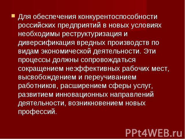 Для обеспечения конкурентоспособности российских предприятий в новых условиях необходимы реструктуризация и диверсификация вредных производств по видам экономической деятельности. Эти процессы должны сопровождаться сокращением неэффективных рабочих …