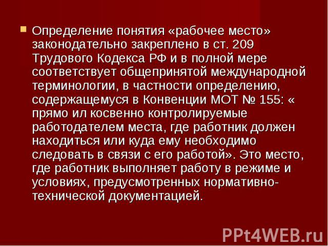 Определение понятия «рабочее место» законодательно закреплено в ст. 209 Трудового Кодекса РФ и в полной мере соответствует общепринятой международной терминологии, в частности определению, содержащемуся в Конвенции МОТ № 155: « прямо ил косвенно кон…