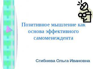 Позитивное мышление как основа эффективного самоменеждента Сгибнева Ольга Иванов