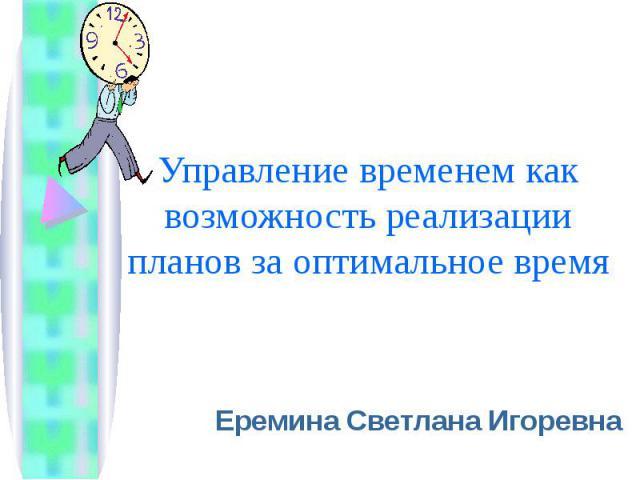 Управление временем как возможность реализации планов за оптимальное время Еремина Светлана Игоревна