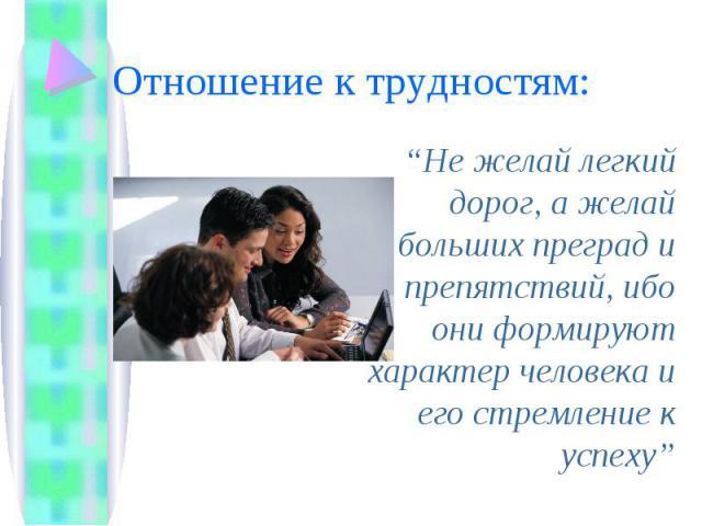 """Отношение к трудностям: """"Не желай легкий дорог, а желай больших преград и препятствий, ибо они формируют характер человека и его стремление к успеху"""""""