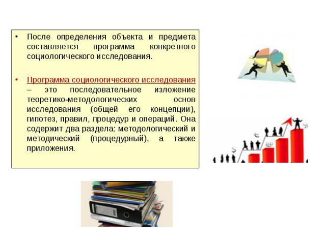 После определения объекта и предмета составляется программа конкретного социологического исследования.Программа социологического исследования – это последовательное изложение теоретико-методологических основ исследования (общей его концепции), гипот…