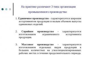 На практике различают 3 типа организации промышленного производства: 1. Единично
