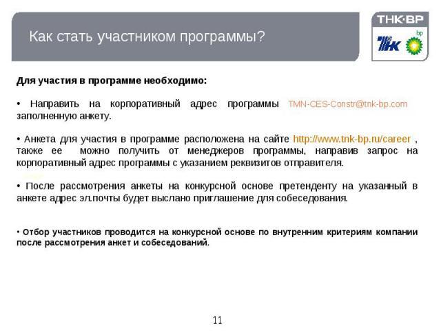 Как стать участником программы? Для участия в программе необходимо: Направить на корпоративный адрес программы TMN-CES-Constr@tnk-bp.com заполненную анкету. Анкета для участия в программе расположена на сайте http://www.tnk-bp.ru/career , также ее м…