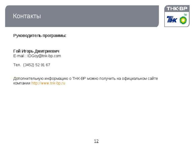 Контакты Руководитель программы:Гой Игорь ДмитриевичE-mail : IDGoy@tnk-bp.comТел.(3452) 52 91 67Дополнительную информацию о ТНК-ВР можно получить на официальном сайте компании http://www.tnk-bp.ru