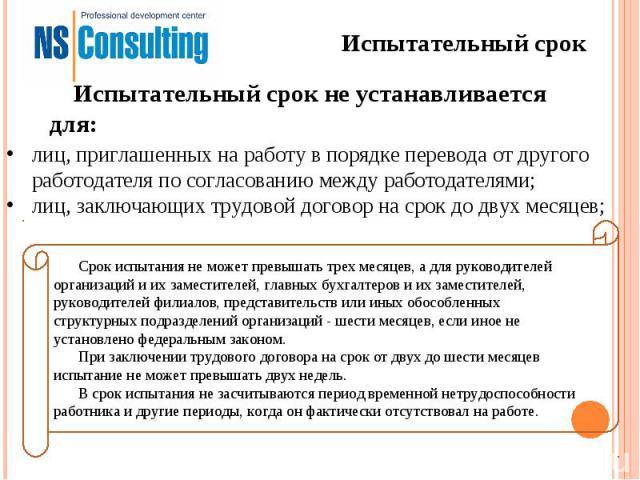 Испытательный срокИспытательный срок не устанавливается для:лиц, приглашенных на работу в порядке перевода от другого работодателя по согласованию между работодателями;лиц, заключающих трудовой договор на срок до двух месяцев;Срок испытания не может…