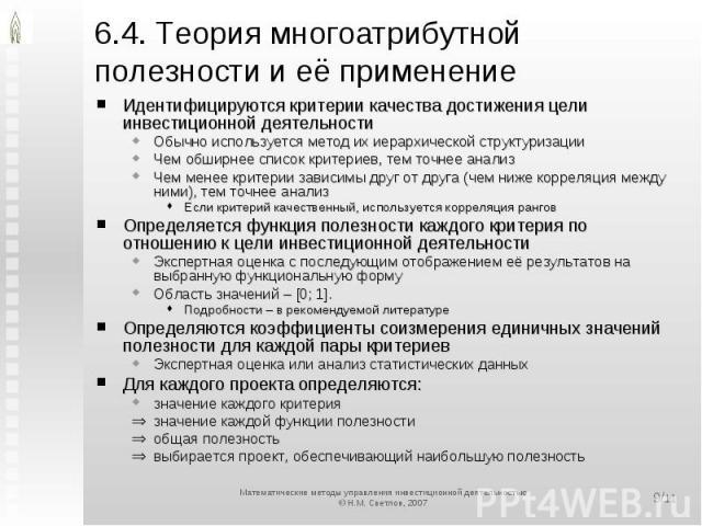 6.4. Теория многоатрибутной полезности и её применение Идентифицируются критерии качества достижения цели инвестиционной деятельностиОбычно используется метод их иерархической структуризацииЧем обширнее список критериев, тем точнее анализЧем менее к…