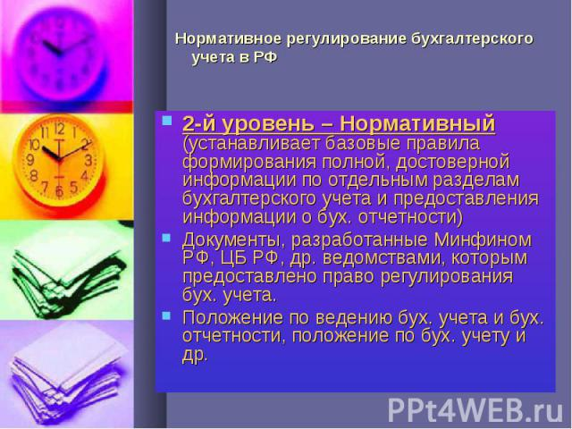 Нормативное регулирование бухгалтерского учета в РФ 2-й уровень – Нормативный (устанавливает базовые правила формирования полной, достоверной информации по отдельным разделам бухгалтерского учета и предоставления информации о бух. отчетности)Докумен…