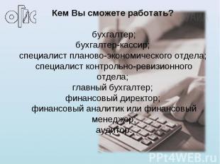 Кем Вы сможете работать? бухгалтер;бухгалтер-кассир; специалист планово-экономич