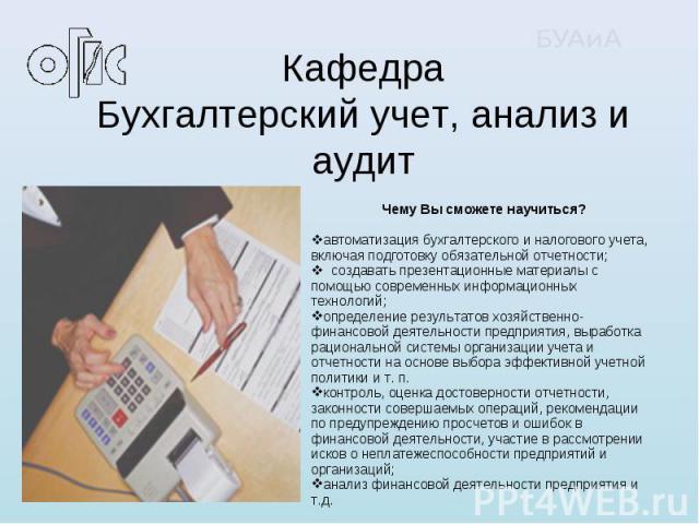 КафедраБухгалтерский учет, анализ и аудит Чему Вы сможете научиться?автоматизация бухгалтерского и налогового учета, включая подготовку обязательной отчетности; создавать презентационные материалы с помощью современных информационных технологий;опре…