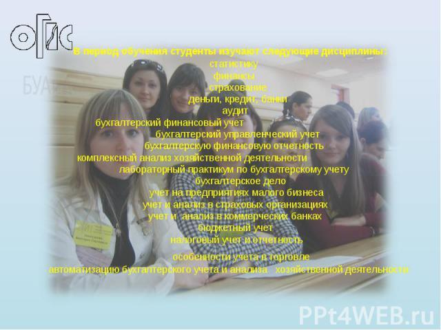 В период обучения студенты изучают следующие дисциплины: статистику финансы страхование деньги, кредит, банки аудит бухгалтерский финансовый учет бухгалтерский управленческий учет бухгалтерскую финансовую отчетность комплексный анализ хозяйственно…