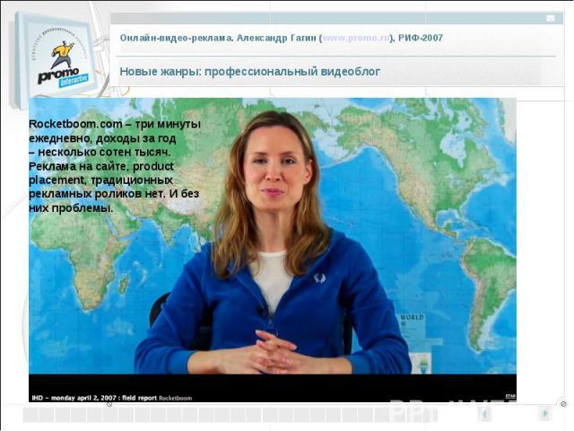 Rocketboom.com –три минуты ежедневно, доходы за год –несколько сотен тысяч. Реклама на сайте, product placement, традиционных рекламных роликов нет. И без них проблемы.