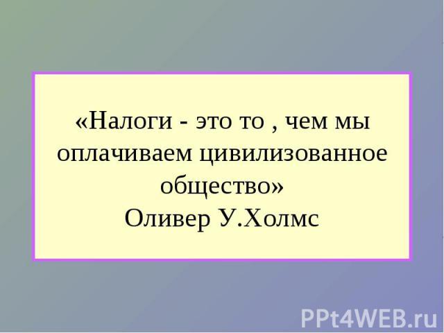 «Налоги - это то , чем мы оплачиваем цивилизованное общество»Оливер У.Холмс