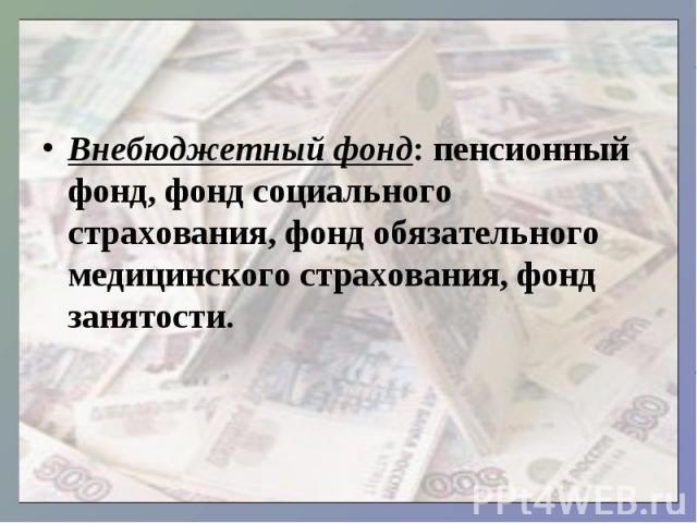Внебюджетный фонд: пенсионный фонд, фонд социального страхования, фонд обязательного медицинского страхования, фонд занятости.
