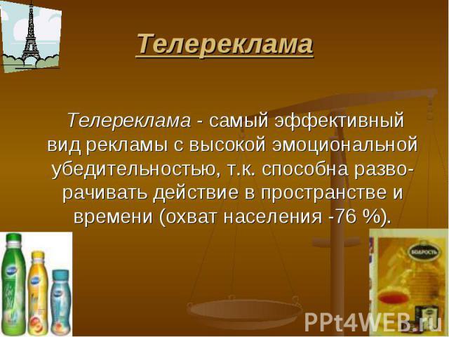 Телереклама Телереклама - самый эффективный вид рекламы с высокой эмоциональной убедительностью, т.к. способна разво-рачивать действие в пространстве и времени (охват населения -76 %).