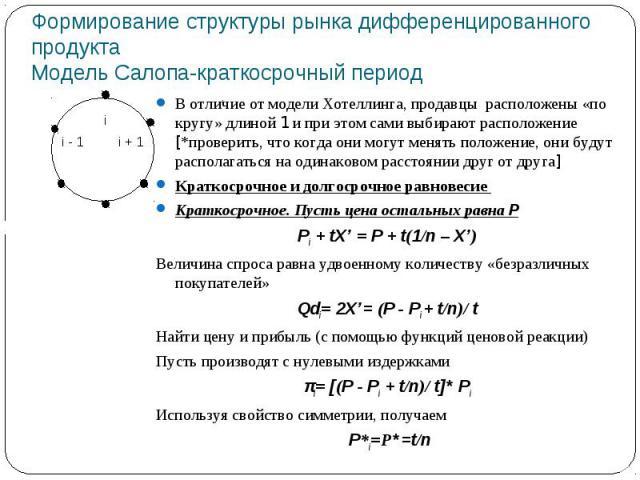 Формирование структуры рынка дифференцированного продуктаМодель Салопа-краткосрочный период В отличие от модели Хотеллинга, продавцы расположены «по кругу» длиной 1 и при этом сами выбирают расположение [*проверить, что когда они могут менять положе…